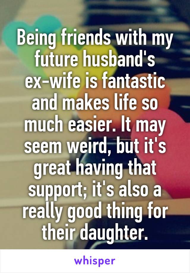 Being friends with my future husband's ex-wife is fantastic and makes life so much easier. It may seem weird, but it's great having that support; it's also a really good thing for their daughter.