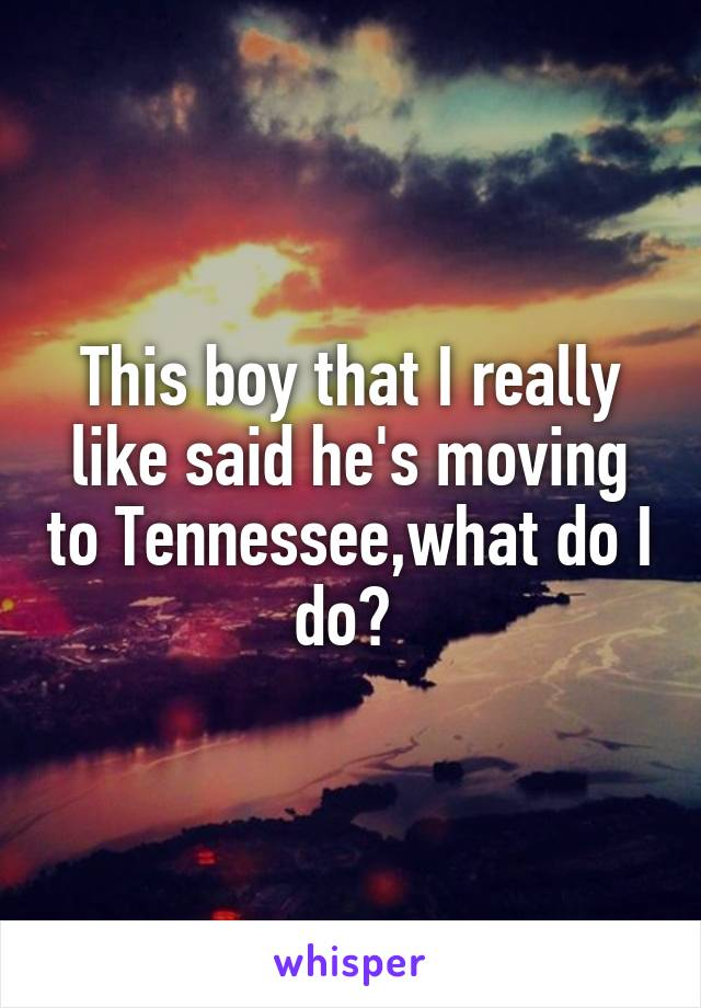This boy that I really like said he's moving to Tennessee,what do I do?
