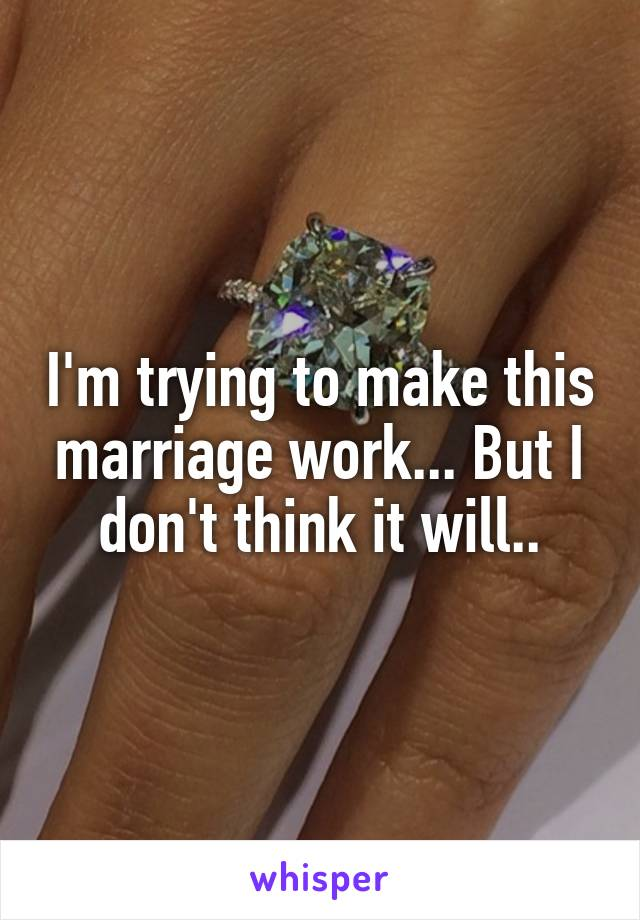 I'm trying to make this marriage work... But I don't think it will..