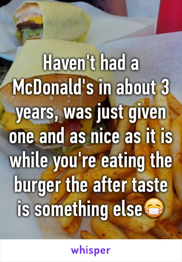 Haven't had a McDonald's in about 3 years, was just given one and as nice as it is while you're eating the burger the after taste is something else😷