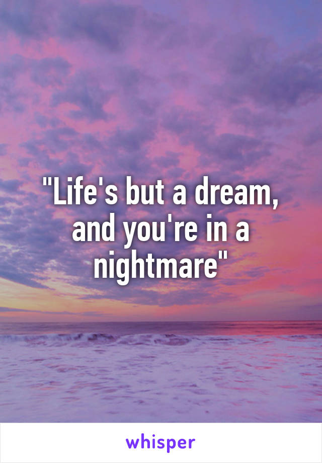 """""""Life's but a dream, and you're in a nightmare"""""""