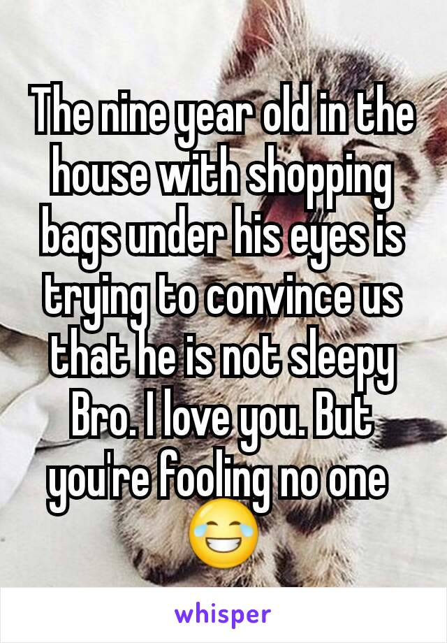 The nine year old in the house with shopping bags under his eyes is trying to convince us that he is not sleepy Bro. I love you. But you're fooling no one  😂