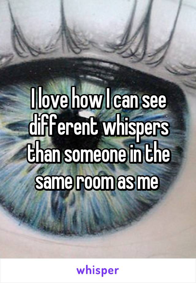 I love how I can see different whispers than someone in the same room as me