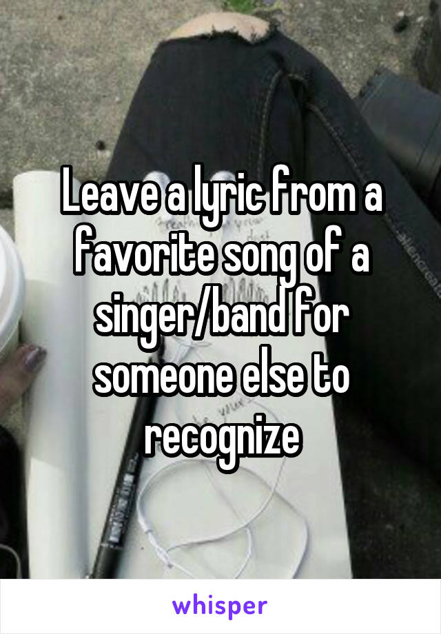 Leave a lyric from a favorite song of a singer/band for someone else to recognize