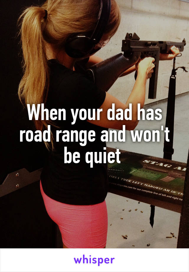 When your dad has road range and won't be quiet