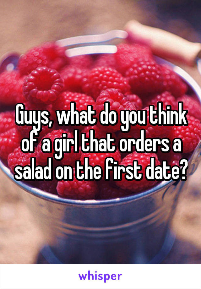 Guys, what do you think of a girl that orders a salad on the first date?