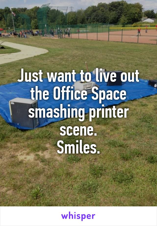 Just want to live out the Office Space smashing printer scene. Smiles.