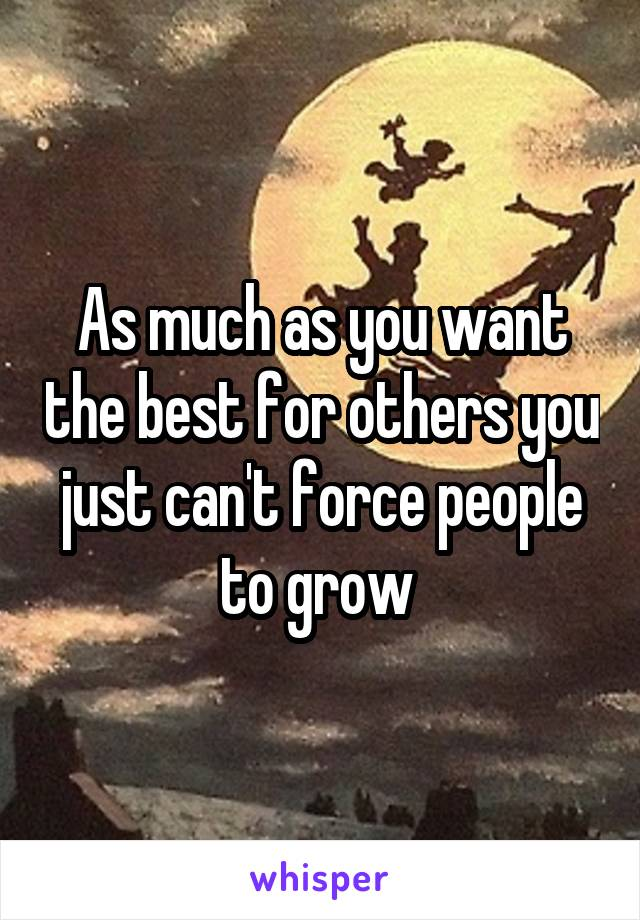 As much as you want the best for others you just can't force people to grow