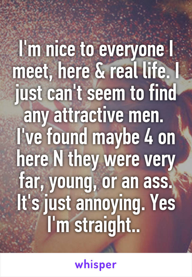 I'm nice to everyone I meet, here & real life. I just can't seem to find any attractive men.  I've found maybe 4 on here N they were very far, young, or an ass. It's just annoying. Yes I'm straight..