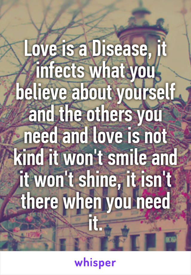 Love is a Disease, it infects what you believe about yourself and the others you need and love is not kind it won't smile and it won't shine, it isn't there when you need it.