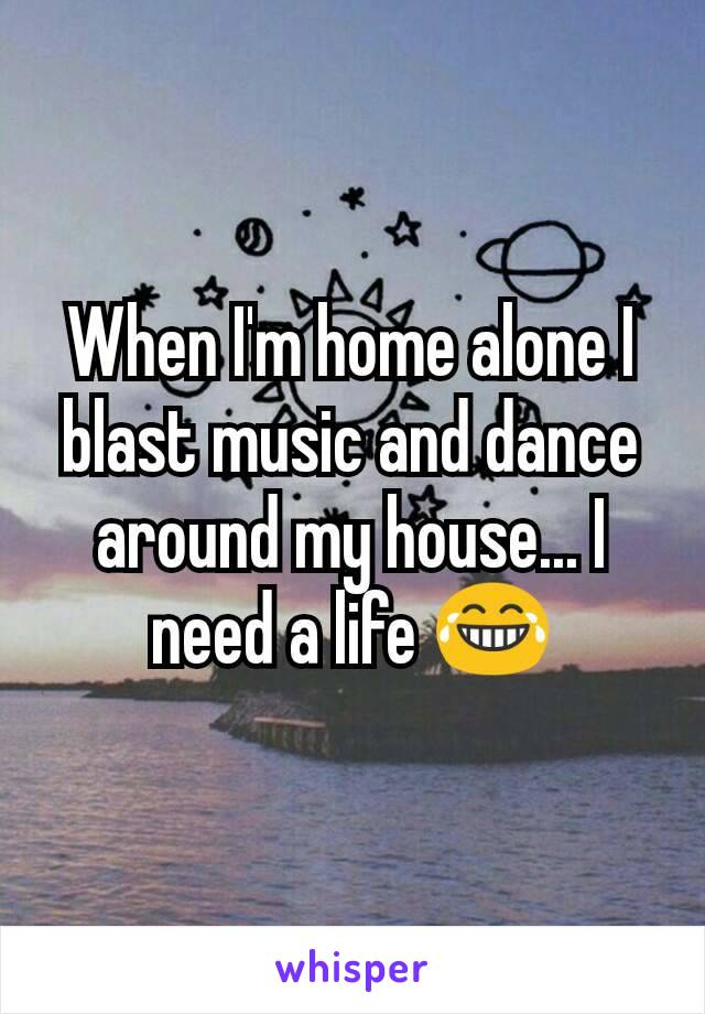 When I'm home alone I blast music and dance around my house... I need a life 😂