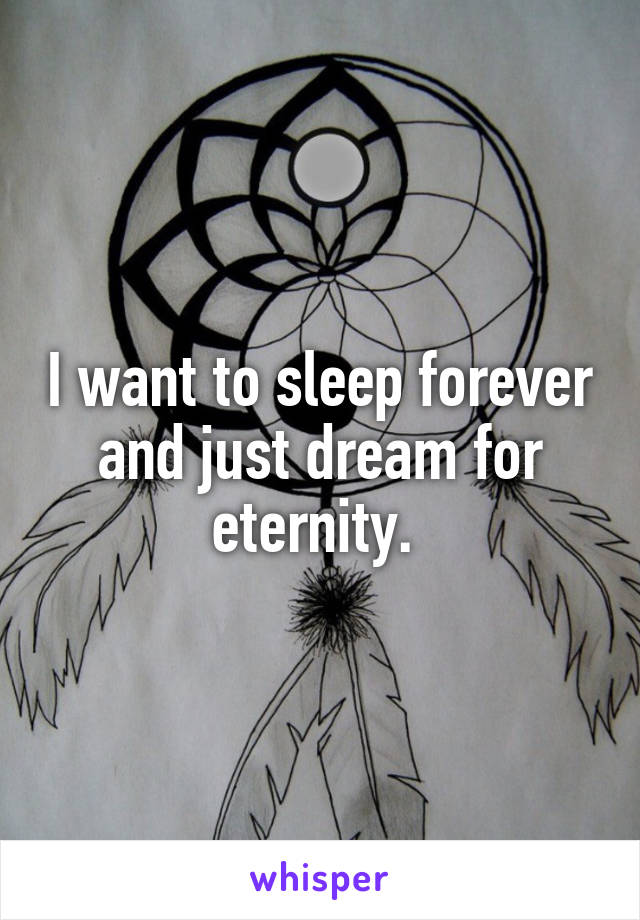 I want to sleep forever and just dream for eternity.