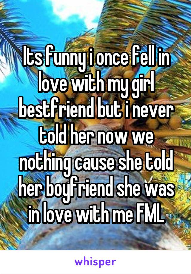Its funny i once fell in love with my girl bestfriend but i never told her now we nothing cause she told her boyfriend she was in love with me FML