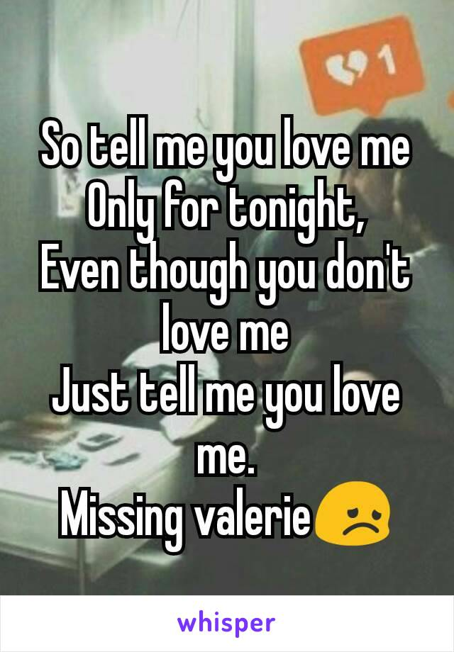 So tell me you love me Only for tonight, Even though you don't love me Just tell me you love me. Missing valerie😞