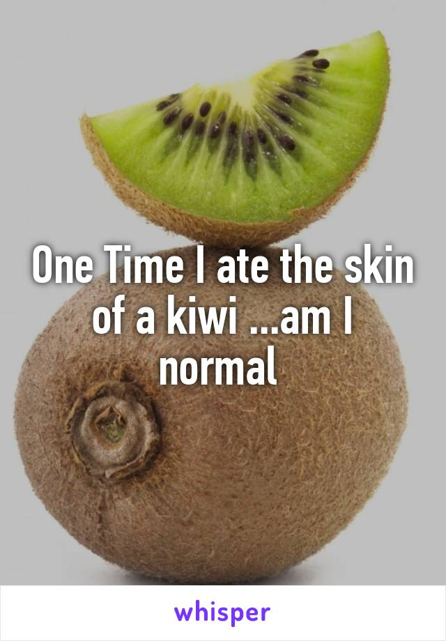 One Time I ate the skin of a kiwi ...am I normal