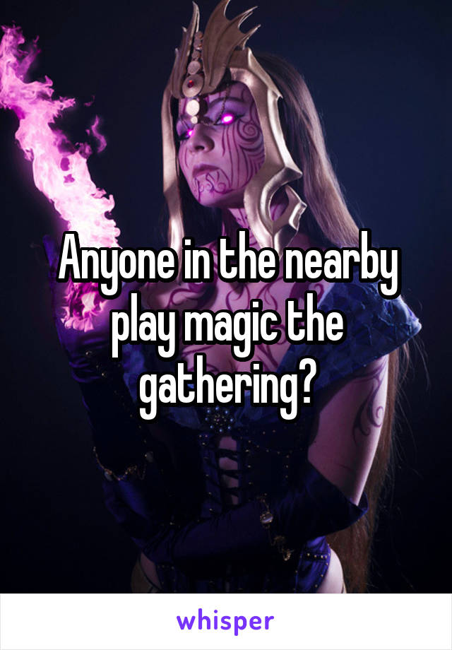 Anyone in the nearby play magic the gathering?