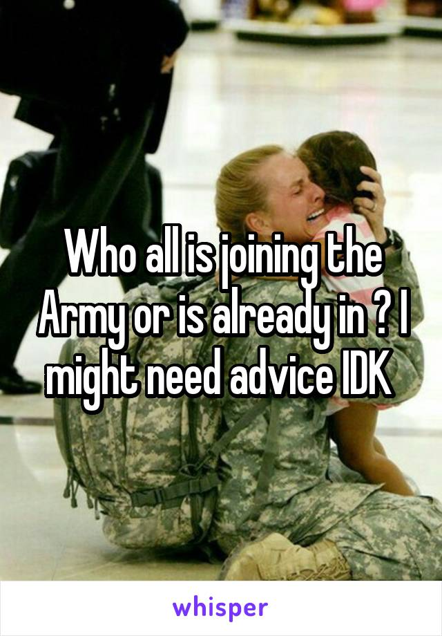 Who all is joining the Army or is already in ? I might need advice IDK