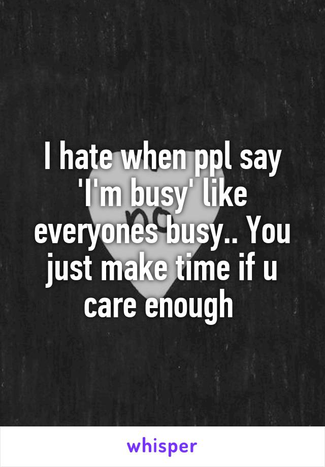 I hate when ppl say 'I'm busy' like everyones busy.. You just make time if u care enough