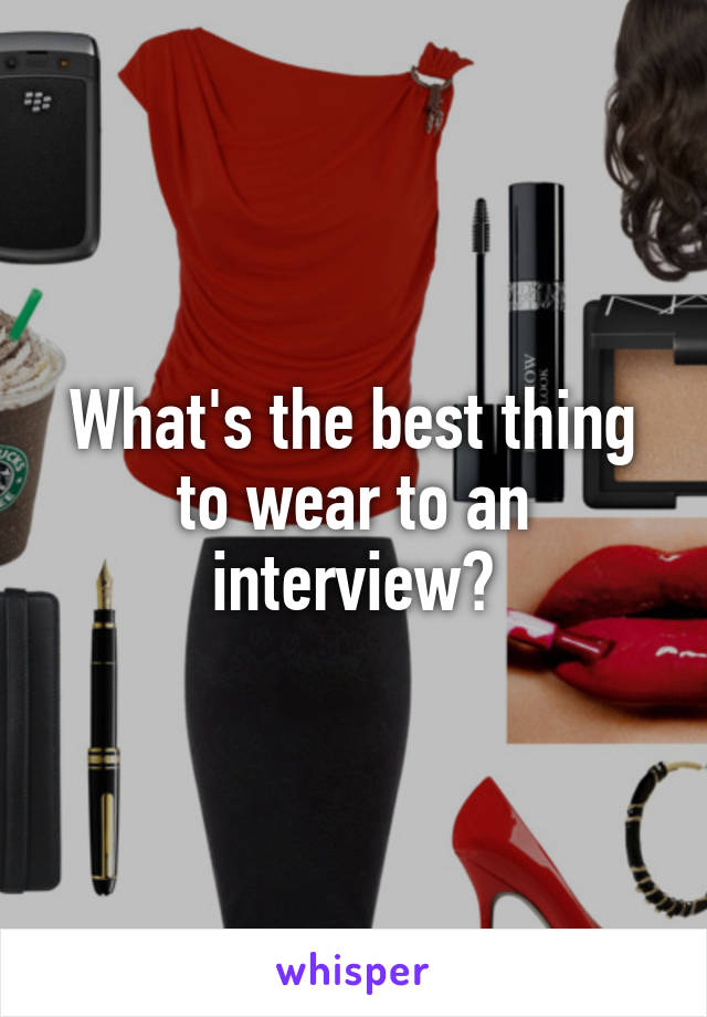 What's the best thing to wear to an interview?