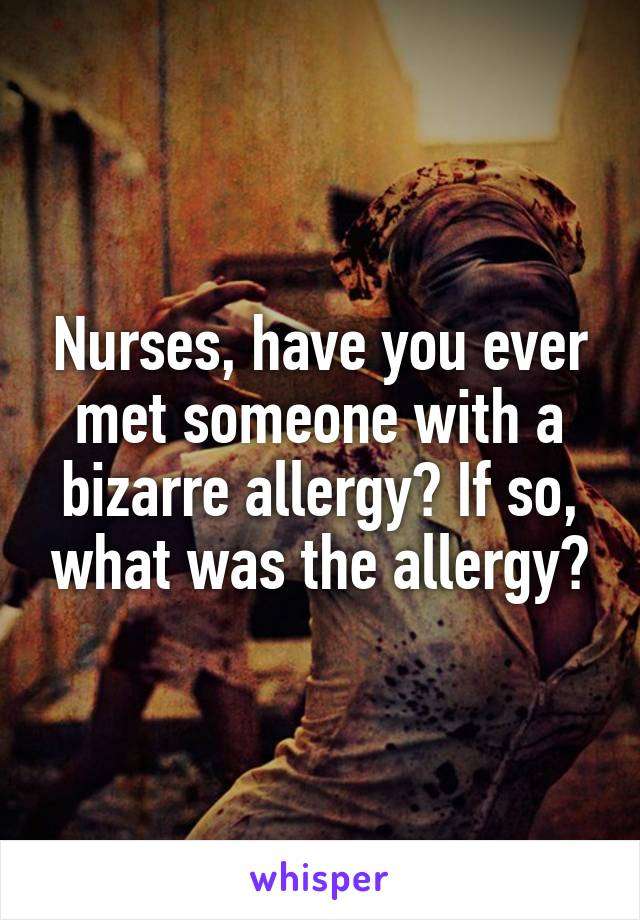 Nurses, have you ever met someone with a bizarre allergy? If so, what was the allergy?