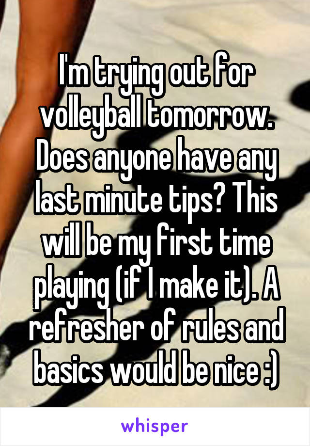 I'm trying out for volleyball tomorrow. Does anyone have any last minute tips? This will be my first time playing (if I make it). A refresher of rules and basics would be nice :)