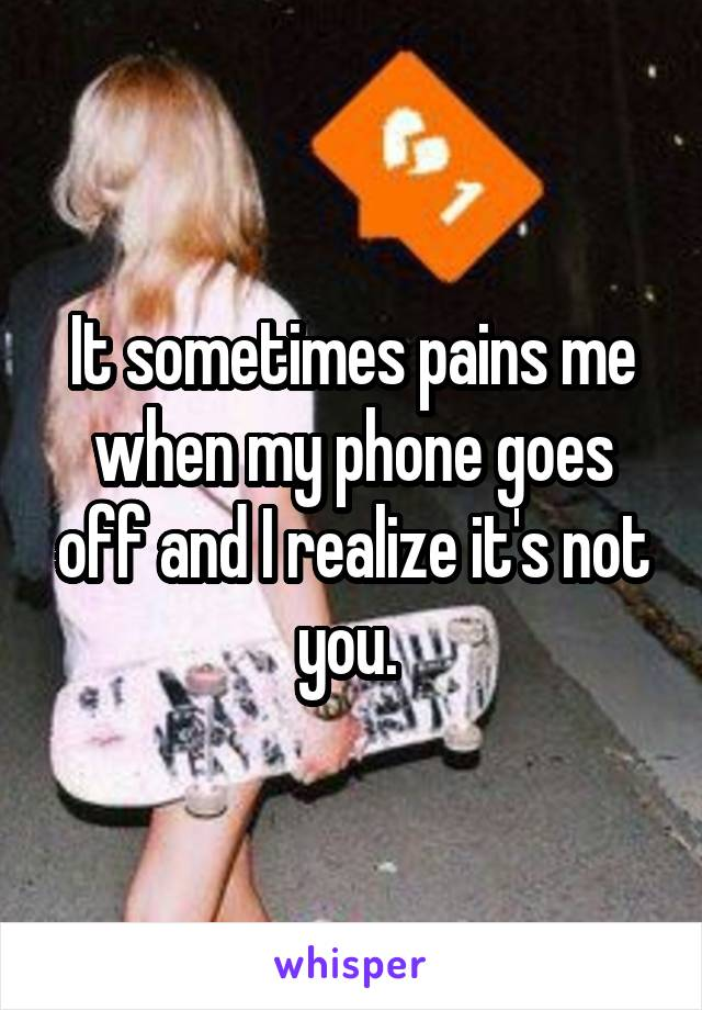 It sometimes pains me when my phone goes off and I realize it's not you.