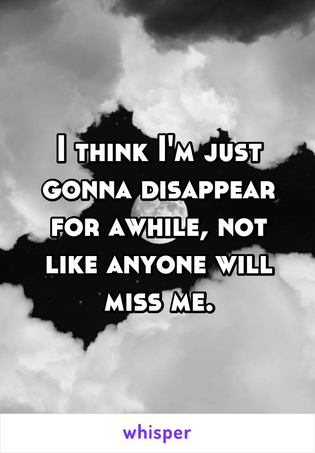I think I'm just gonna disappear for awhile, not like anyone will miss me.