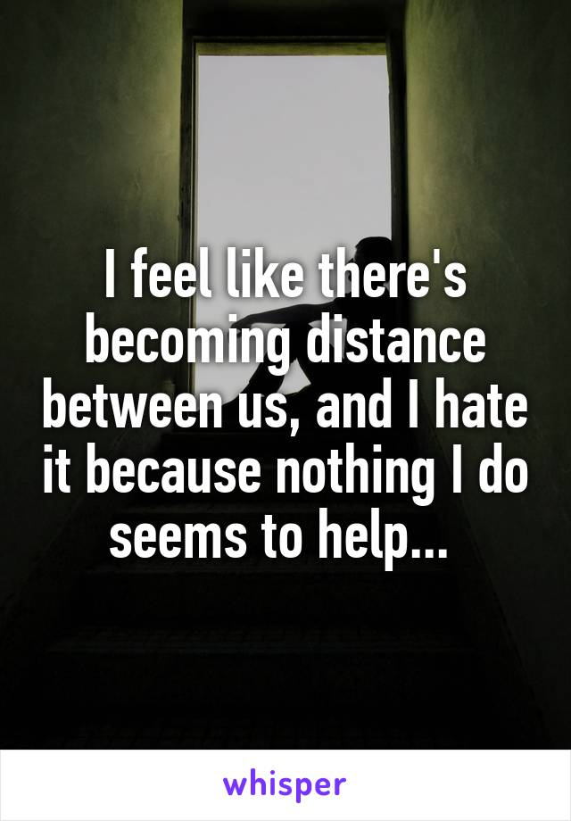 I feel like there's becoming distance between us, and I hate it because nothing I do seems to help...