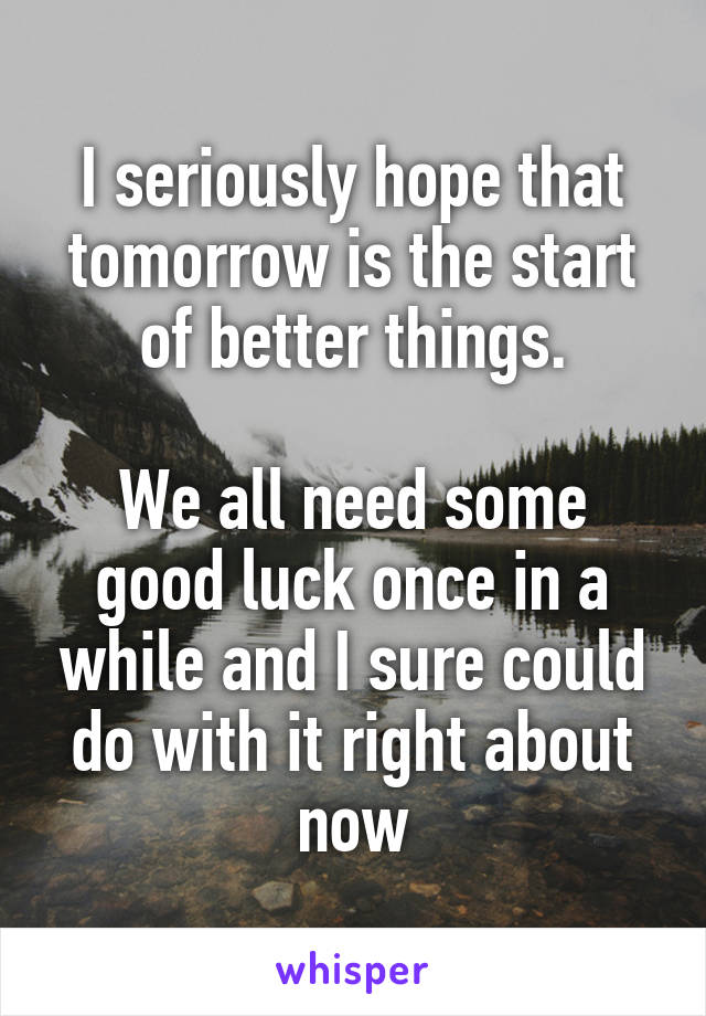 I seriously hope that tomorrow is the start of better things.  We all need some good luck once in a while and I sure could do with it right about now