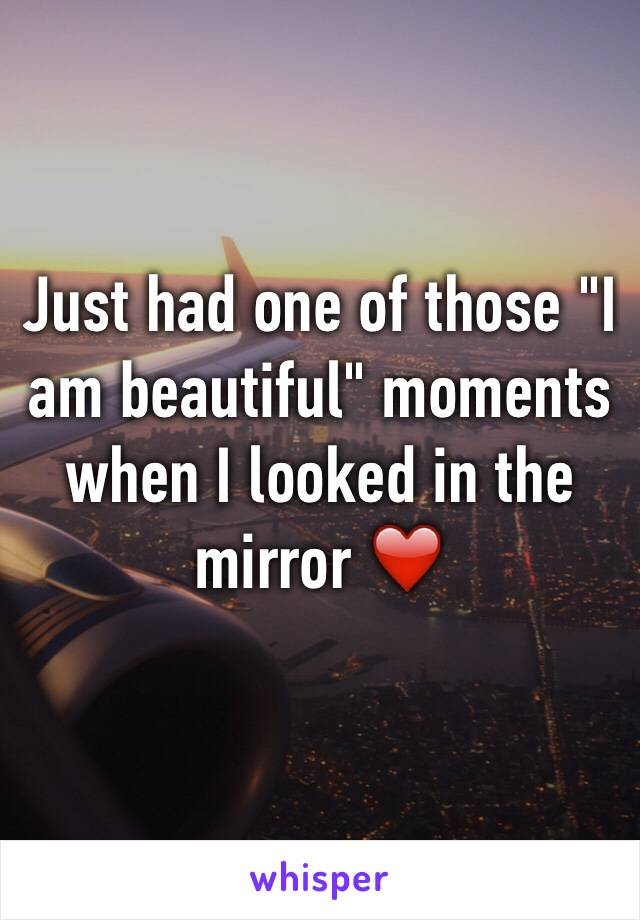 "Just had one of those ""I am beautiful"" moments when I looked in the mirror ❤️"