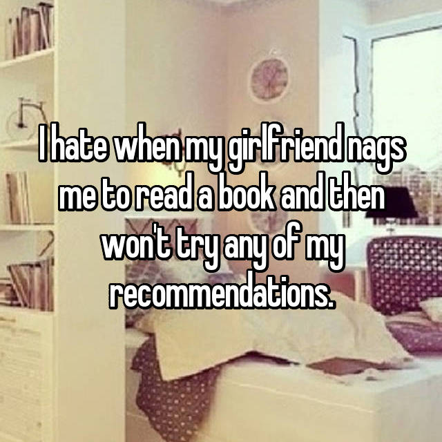 I hate when my girlfriend nags me to read a book and then won't try any of my recommendations.