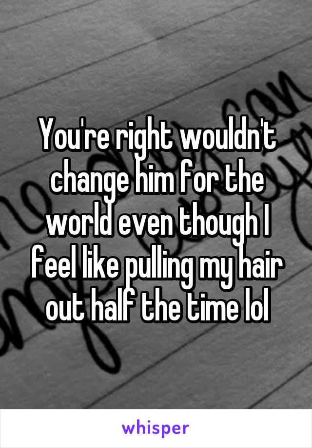 You're right wouldn't change him for the world even though I feel like pulling my hair out half the time lol