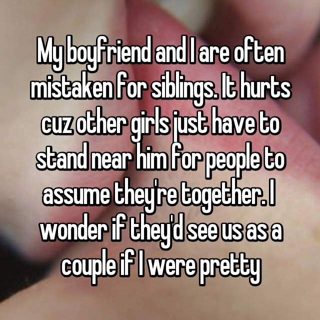 My boyfriend and I are often mistaken for siblings. It hurts cuz other girls just have to stand near him for people to assume they're together. I  wonder if they'd see us as a couple if I were pretty