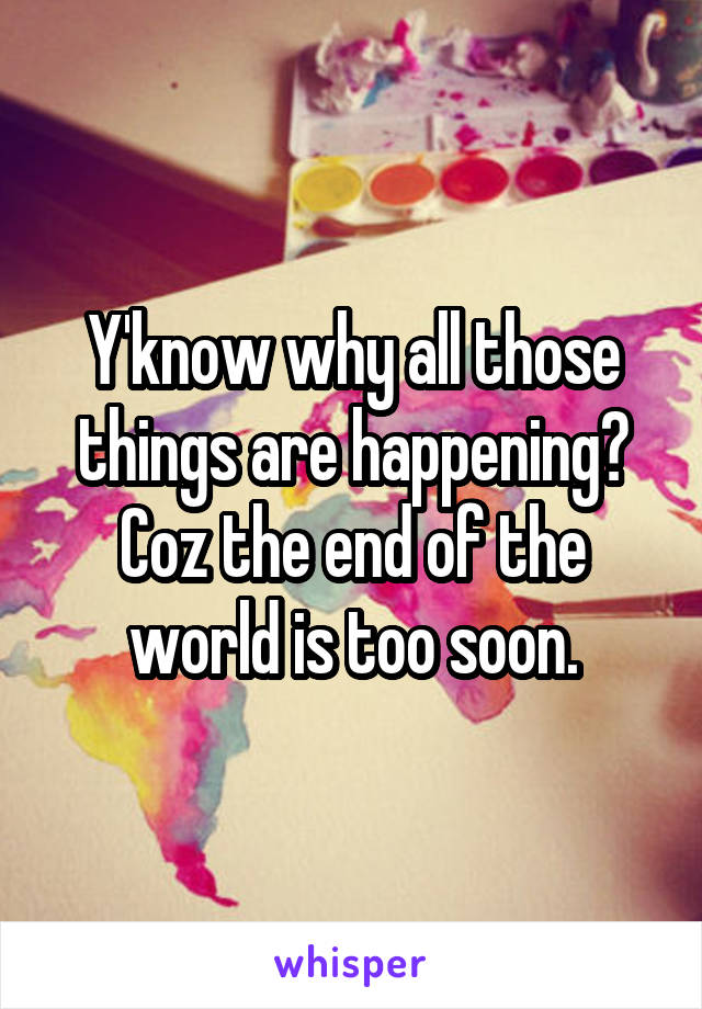 Y'know why all those things are happening? Coz the end of the world is too soon.