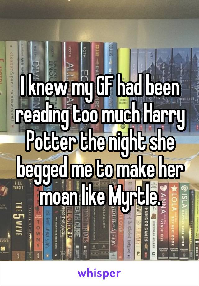 I knew my GF had been reading too much Harry Potter the night she begged me to make her moan like Myrtle.