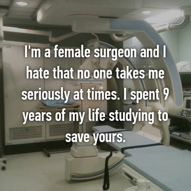 I'm a female surgeon and I hate that no one takes me seriously at times. I spent 9 years of my life studying to save yours.