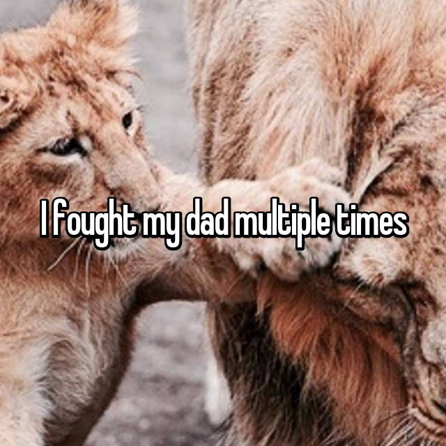 I fought my dad multiple times