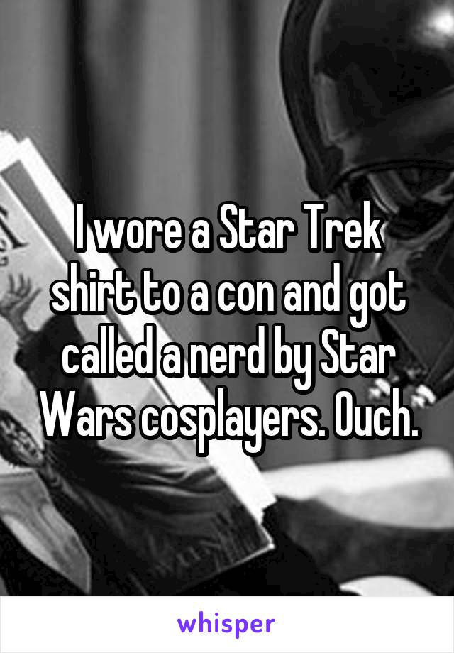 I wore a Star Trek shirt to a con and got called a nerd by Star Wars cosplayers. Ouch.