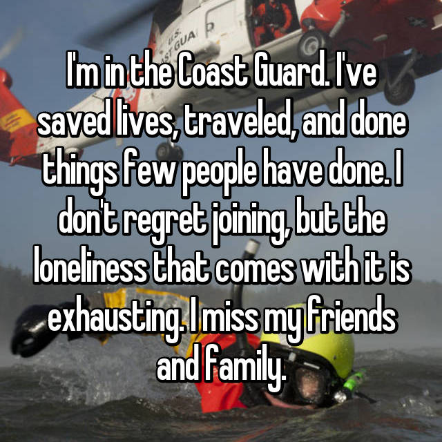 I'm in the Coast Guard. I've saved lives, traveled, and done things few people have done. I don't regret joining, but the loneliness that comes with it is exhausting. I miss my friends and family.