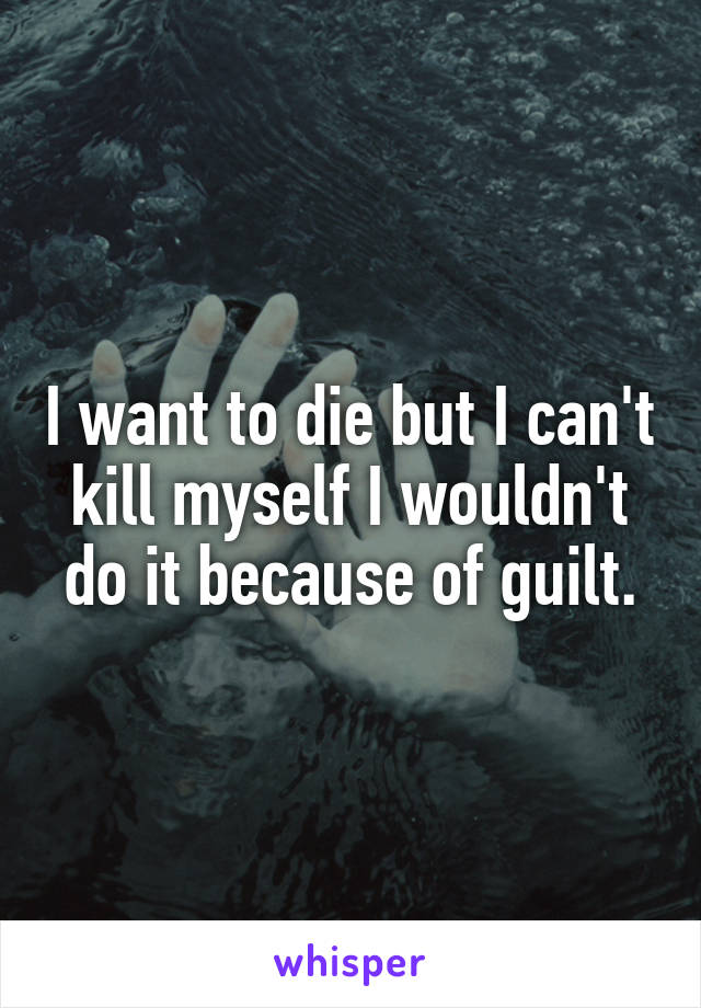 I want to die but I can't kill myself I wouldn't do it because of guilt.