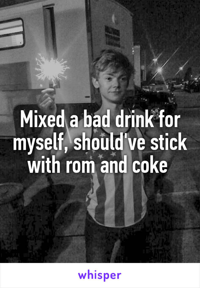 Mixed a bad drink for myself, should've stick with rom and coke
