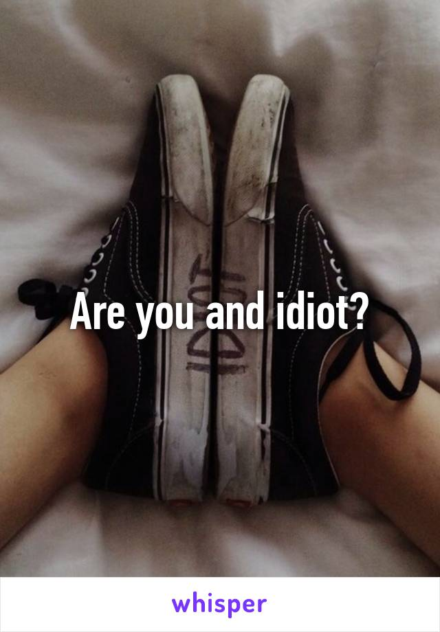 Are you and idiot?