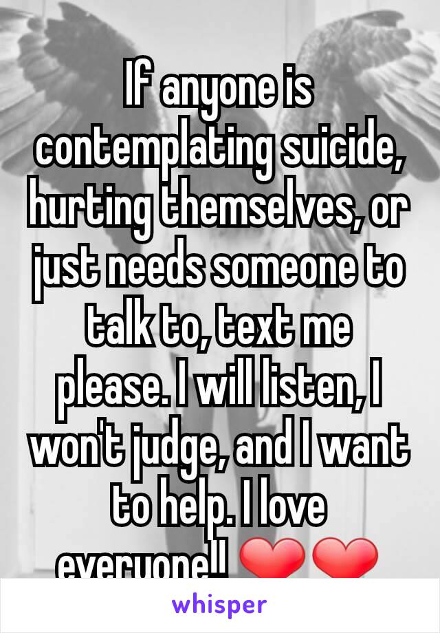 If anyone is contemplating suicide, hurting themselves, or just needs someone to talk to, text me please. I will listen, I won't judge, and I want to help. I love everyone!! ❤❤