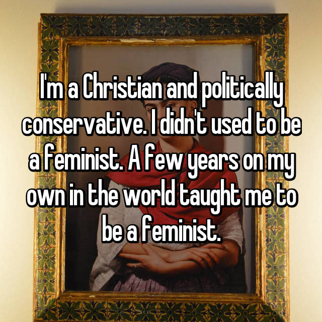 I'm a Christian and politically conservative. I didn't used to be a feminist. A few years on my own in the world taught me to be a feminist.