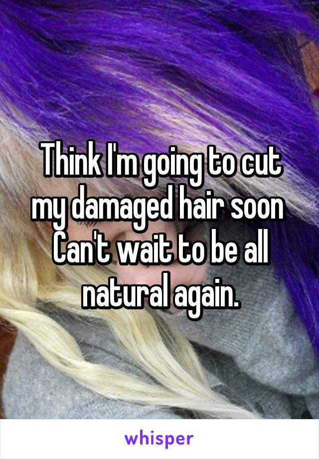 Think I'm going to cut my damaged hair soon  Can't wait to be all natural again.