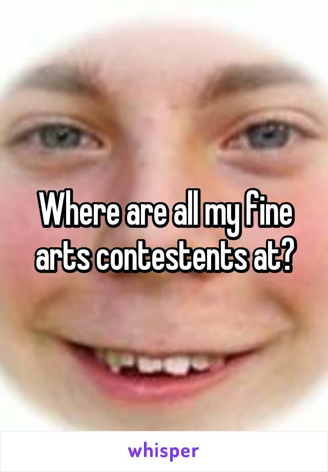 Where are all my fine arts contestents at?
