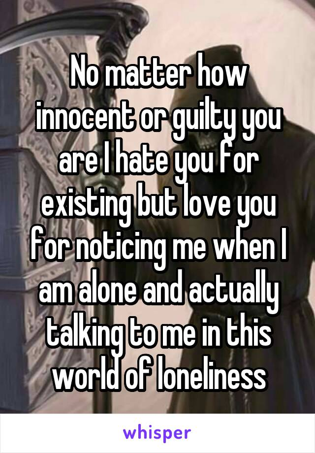 No matter how innocent or guilty you are I hate you for existing but love you for noticing me when I am alone and actually talking to me in this world of loneliness