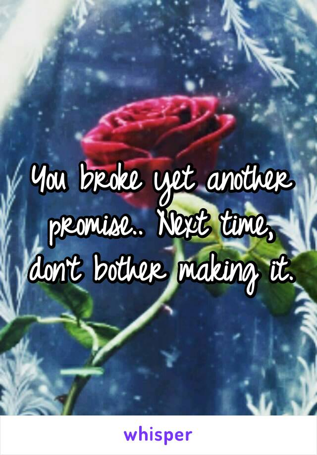 You broke yet another promise.. Next time, don't bother making it.