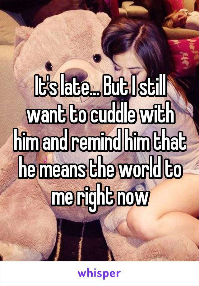 It's late... But I still want to cuddle with him and remind him that he means the world to me right now