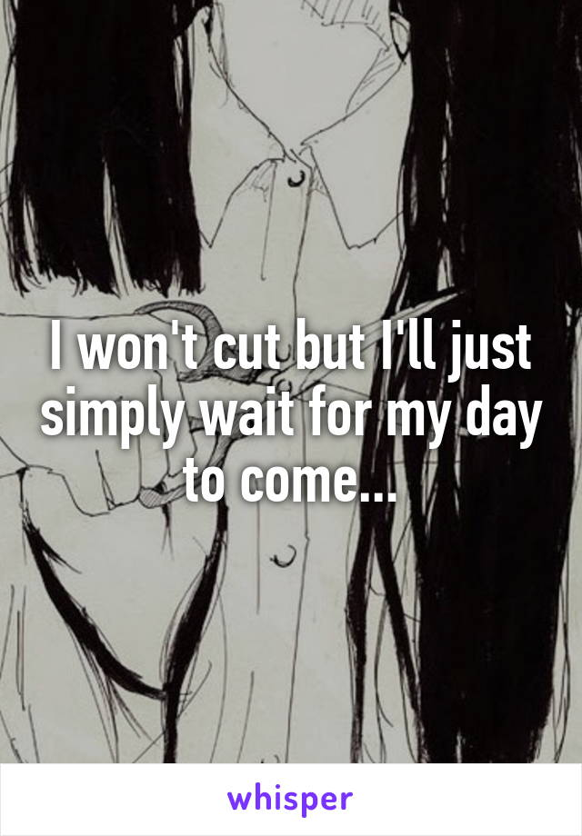 I won't cut but I'll just simply wait for my day to come...